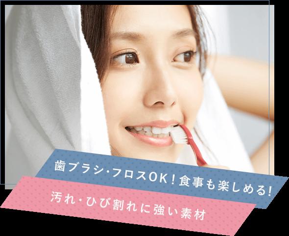 歯ブラシ・フロスOK!食事も楽しめる!汚れ・ひび割れに強い素材